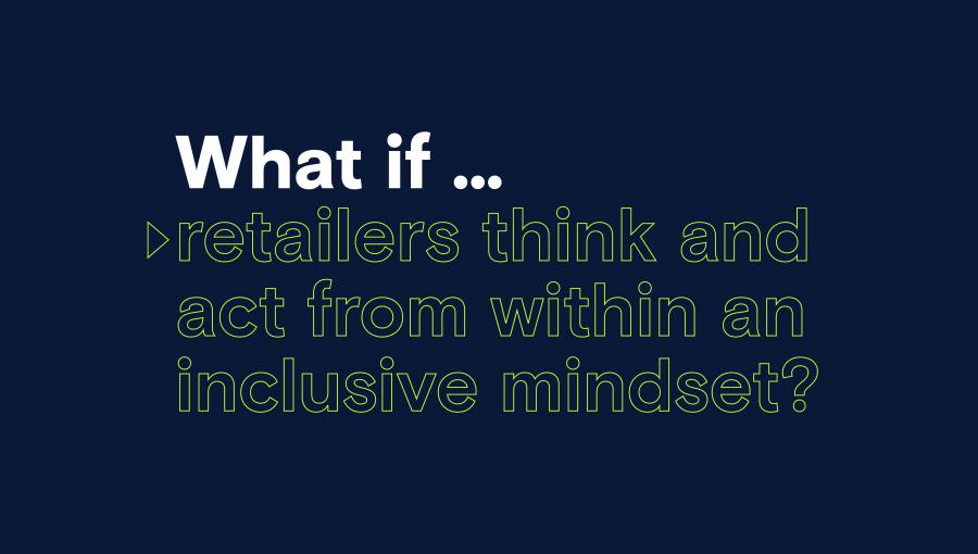 Visual met de tekst: What if... retailers think and act from within an inclusive mindset?
